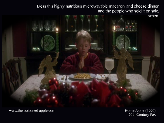Bless this highly nutritious microwavable macaroni and cheese dinner and the people who sold it on sale. Amen.  Home Alone, 1990