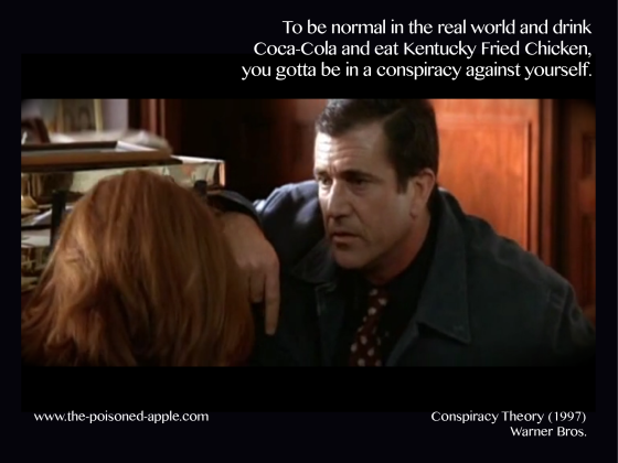 To be normal in the real world and drink Coca-Cola and eat Kentucky Fried Chicken, you gotta be in a conspiracy against yourself.  Conspiracy Theory, 1997